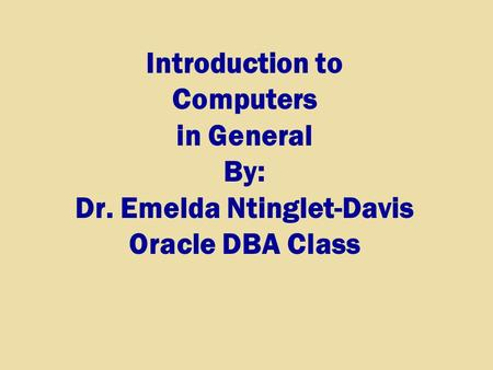 Introduction to Computers in General By: Dr. Emelda Ntinglet-Davis Oracle DBA Class.