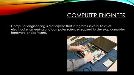 COMPUTER ENGINEER Computer engineering is a discipline that integrates several fields of electrical engineering and computer science required to develop.