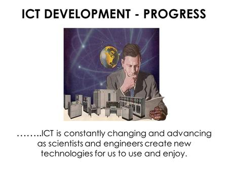 ICT DEVELOPMENT - PROGRESS …….. ICT is constantly changing and advancing as scientists and engineers create new technologies for us to use and enjoy.