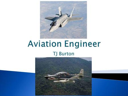 TJ Burton.  Oversees design and production of aircraft  Works with aircraft, spacecraft, and missiles  Designs new technology in aerodynamics  Improves.