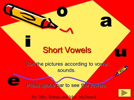 Short Vowels Sort the pictures according to vowel sounds. Press space bar to see the vowels. By: Mrs. Sabata and Mrs. McDaniel.