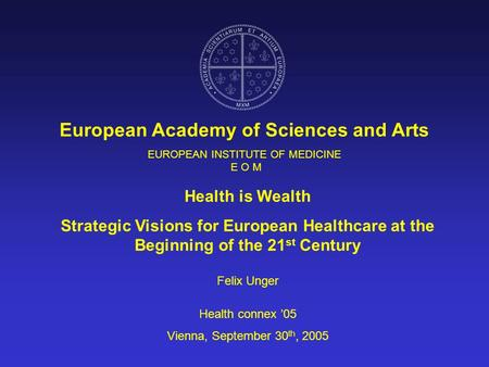 EUROPEAN INSTITUTE OF MEDICINE E O M European Academy of Sciences and Arts Health is Wealth Strategic Visions for European Healthcare at the Beginning.