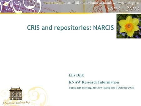 CRIS and repositories: NARCIS Elly Dijk KNAW Research Information EuroCRIS meeting, Moscow (Rusland), 9 October 2008.