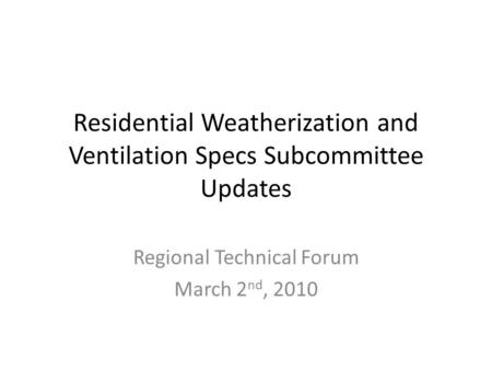 Residential Weatherization and Ventilation Specs Subcommittee Updates Regional Technical Forum March 2 nd, 2010.