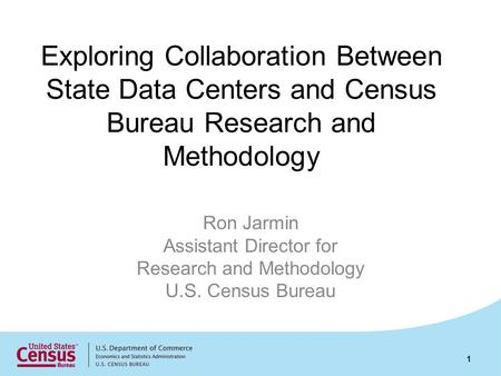 Exploring Collaboration Between State Data Centers and Census Bureau Research and Methodology Ron Jarmin Assistant Director for Research and Methodology.