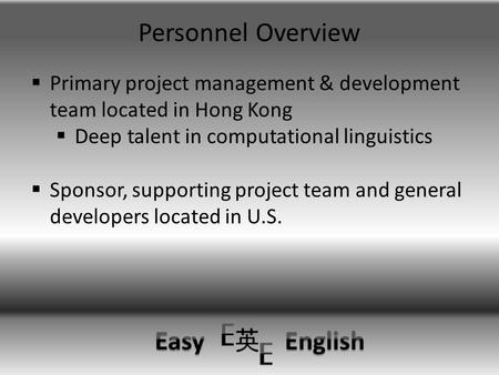 Personnel Overview  Primary project management & development team located in Hong Kong  Deep talent in computational linguistics  Sponsor, supporting.