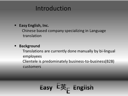 Introduction  Easy English, Inc. Chinese based company specializing in Language translation  Background Translations are currently done manually by bi-lingual.