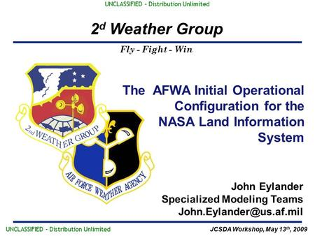 Fly - Fight - Win 2 d Weather Group UNCLASSIFIED – Distribution Unlimited The AFWA Initial Operational Configuration for the NASA Land Information System.