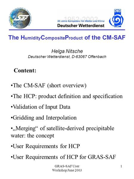 GRAS-SAF User Workshop June 2003 1 The H umidity C omposite P roduct of the CM-SAF Helga Nitsche Deutscher Wetterdienst, D-63067 Offenbach Content: The.
