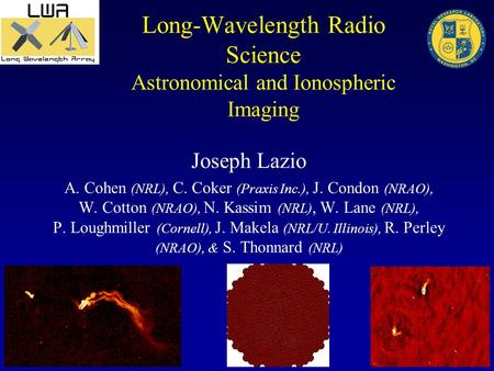 Long-Wavelength Radio Science Astronomical and Ionospheric Imaging Joseph Lazio A. Cohen (NRL), C. Coker (Praxis Inc.), J. Condon (NRAO), W. Cotton (NRAO),