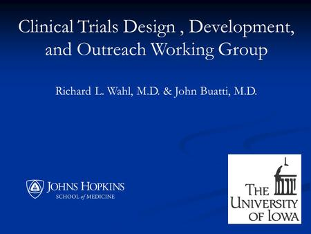 Clinical Trials Design, Development, and Outreach Working Group Richard L. Wahl, M.D. & John Buatti, M.D.