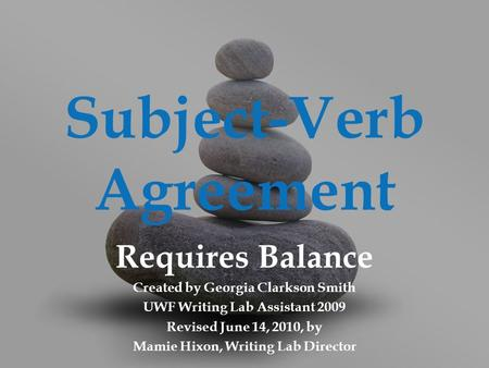 Subject-Verb Agreement Requires Balance Created by Georgia Clarkson Smith UWF Writing Lab Assistant 2009 Revised June 14, 2010, by Mamie Hixon, Writing.