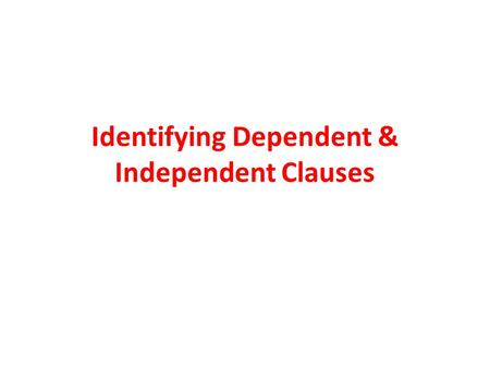 Identifying Dependent & Independent Clauses. Independent Clause An independent clause is a group of words that contains a subject and verb and expresses.