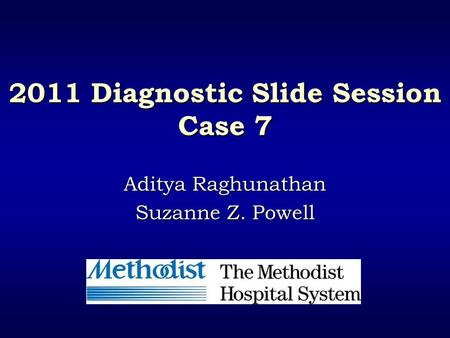 2011 Diagnostic Slide Session Case 7 Aditya Raghunathan Suzanne Z. Powell.