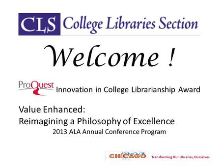Innovation in College Librarianship Award Value Enhanced: Reimagining a Philosophy of Excellence 2013 ALA Annual Conference Program Welcome ! Transforming.