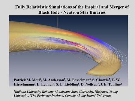 Fully Relativistic Simulations of the Inspiral and Merger of Black Hole - Neutron Star Binaries Patrick M. Motl 1, M. Anderson 2, M. Besselman 3, S. Chawla.