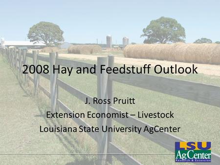2008 Hay and Feedstuff Outlook J. Ross Pruitt Extension Economist – Livestock Louisiana State University AgCenter 2008 Southern Outlook Conference September.