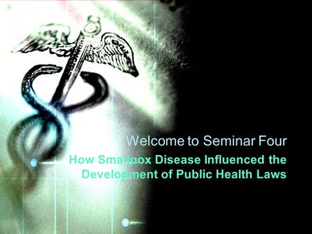 Welcome to Seminar Four How Smallpox Disease Influenced the Development of Public Health Laws.