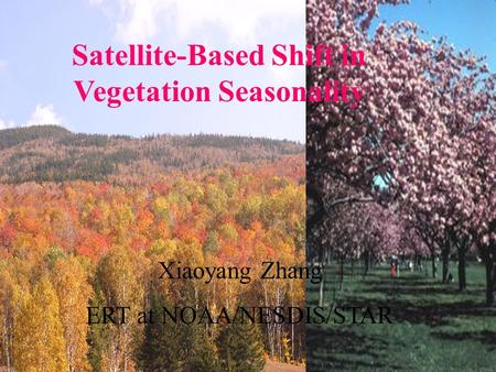 Satellite-Based Shift in Vegetation Seasonality Xiaoyang Zhang ERT at NOAA/NESDIS/STAR.