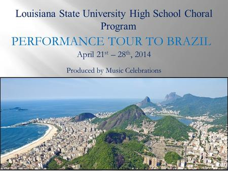 Louisiana State University High School Choral Program PERFORMANCE TOUR TO BRAZIL Produced by Music Celebrations April 21 st – 28 th, 2014.