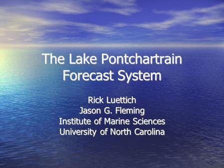 The Lake Pontchartrain Forecast System Rick Luettich Jason G. Fleming Institute of Marine Sciences University of North Carolina.