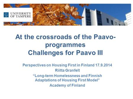 "At the crossroads of the Paavo- programmes Challenges for Paavo III Perspectives on Housing First in Finland 17.9.2014 Riitta Granfelt ""Long-term Homelessness."