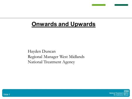 Slide 1 Onwards and Upwards Hayden Duncan Regional Manager West Midlands National Treatment Agency.