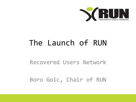 The Launch of RUN Recovered Users Network Boro Goic, Chair of RUN.