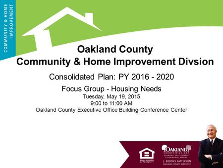 1 Consolidated Plan: PY 2016 - 2020 Focus Group - Housing Needs Tuesday, May 19, 2015 9:00 to 11:00 AM Oakland County Executive Office Building Conference.