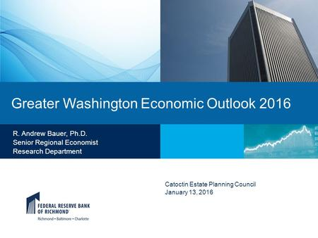 Greater Washington Economic Outlook 2016 Catoctin Estate Planning Council January 13, 2016 R. Andrew Bauer, Ph.D. Senior Regional Economist Research Department.