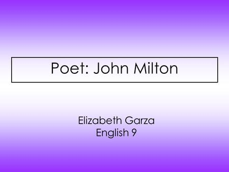 Poet: John Milton Elizabeth Garza English 9. Biography John Milton was born on December 9,1608. He was born in London, England. Milton was accepted to.