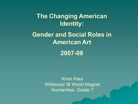 Kiran Kaur Wildwood IB World Magnet Humanities, Grade 7 The Changing American Identity: Gender and Social Roles in American Art 2007-08.