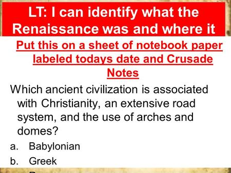 LT: I can identify what the Renaissance was and where it took place. Go terrors!!!! Put this on a sheet of notebook paper labeled todays date and Crusade.