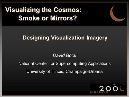 Visualizing the Cosmos: Smoke or Mirrors? Designing Visualization Imagery David Bock National Center for Supercomputing Applications University of Illinois,