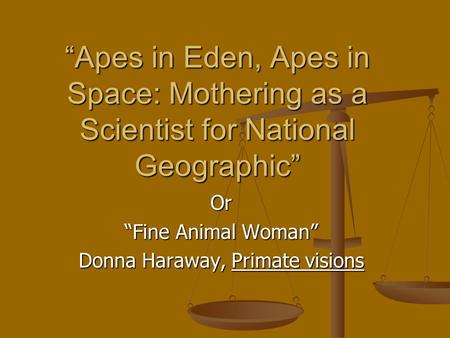 """Apes in Eden, Apes in Space: Mothering as a Scientist for National Geographic"" Or ""Fine Animal Woman"" Donna Haraway, Primate visions."