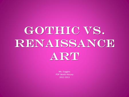 Gothic vs. Renaissance Art Ms. Goggins PDP World History 2012-2013.