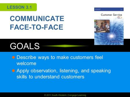 © 2011 South-Western | Cengage Learning GOALS LESSON 3.1 COMMUNICATE FACE-TO-FACE Describe ways to make customers feel welcome Apply observation, listening,
