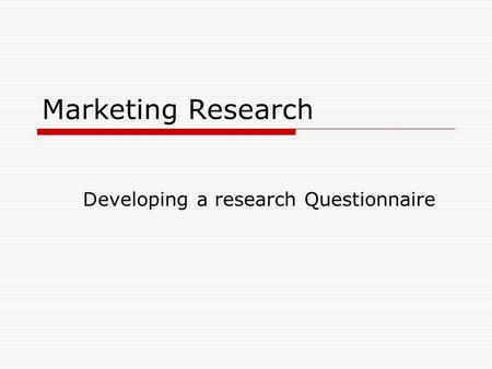 Marketing Research Developing a research Questionnaire.