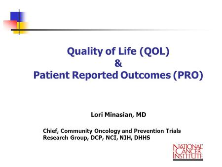 Quality of Life (QOL) & Patient Reported Outcomes (PRO) Lori Minasian, MD Chief, Community Oncology and Prevention Trials Research Group, DCP, NCI, NIH,