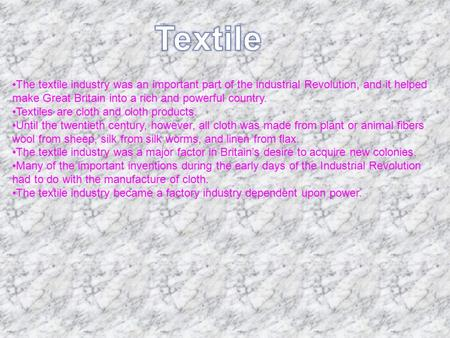 The textile industry was an important part of the industrial Revolution, and it helped make Great Britain into a rich and powerful country. Textiles are.