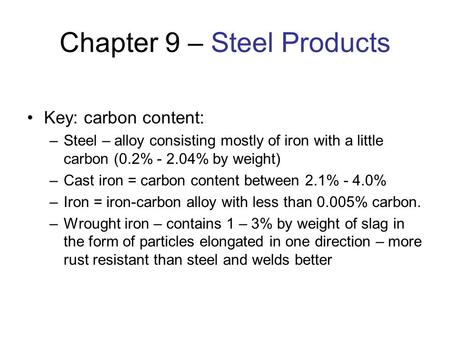 Chapter 9 – Steel Products Key: carbon content: –Steel – alloy consisting mostly of iron with a little carbon (0.2% - 2.04% by weight) –<strong>Cast</strong> iron = carbon.