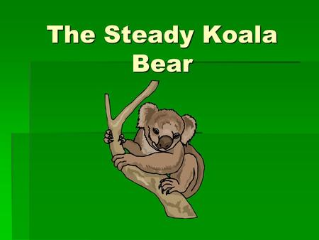"The Steady Koala Bear Most Often:  Asks ""how"" question  Cooperates with others and makes only group decisions  Performs routine work in a predictable."