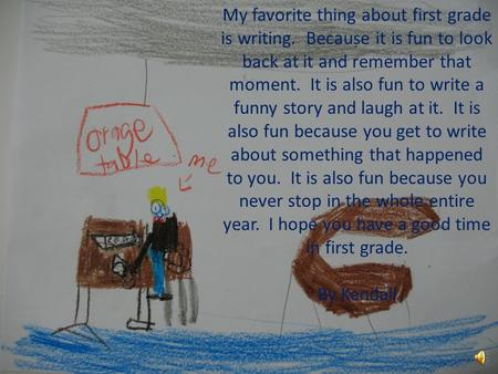 My favorite thing about first grade is writing. Because it is fun to look back at it and remember that moment. It is also fun to write a funny story and.