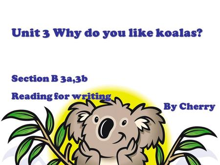 Unit 3 Why do you like koalas? Section B 3a,3b Reading for writing By Cherry.