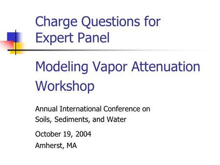 Charge Questions for Expert Panel Modeling Vapor Attenuation Workshop Annual International Conference on Soils, Sediments, and Water October 19, 2004 Amherst,