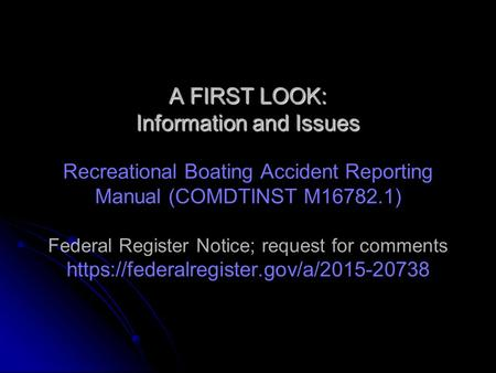 A FIRST LOOK: Information and Issues A FIRST LOOK: Information and Issues Recreational Boating Accident Reporting Manual (COMDTINST M16782.1) Federal Register.