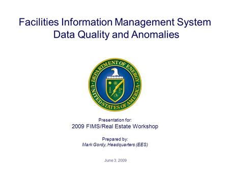 Presentation for: 2009 FIMS/Real Estate Workshop Prepared by: Mark Gordy, Headquarters (EES) Facilities Information Management System Data Quality and.