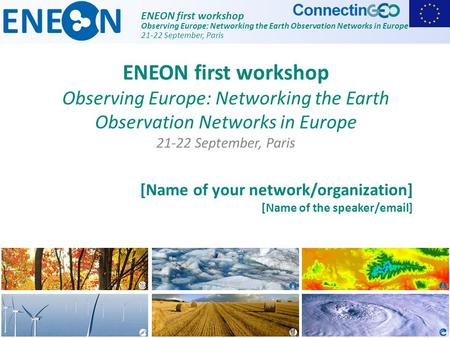ENEON first workshop Observing Europe: Networking the Earth Observation Networks in Europe 21-22 September, Paris [Name of your network/organization] [Name.