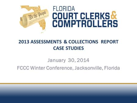 2013 ASSESSMENTS & COLLECTIONS REPORT CASE STUDIES January 30, 2014 FCCC Winter Conference, Jacksonville, Florida.