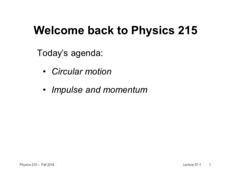 Physics 215 – Fall 2014Lecture 07-11 Welcome back to Physics 215 Today's agenda: Circular motion Impulse and momentum.